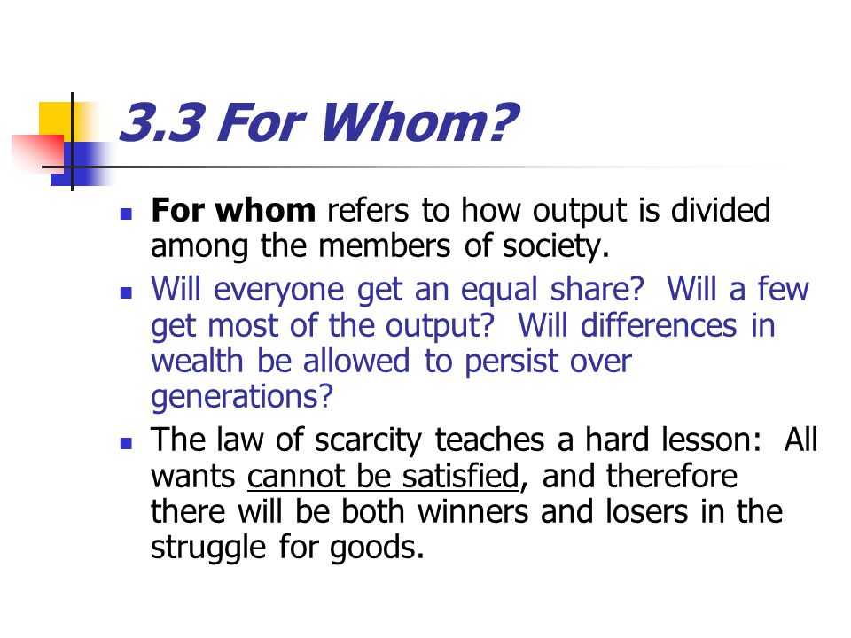 3.3 For Whom.For whom refers to how output is divided among the members of society.