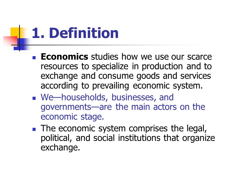 1. Definition Economics studies how we use our scarce resources to specialize in production and to exchange and consume goods and services according t