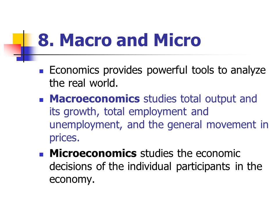 8.Macro and Micro Economics provides powerful tools to analyze the real world.
