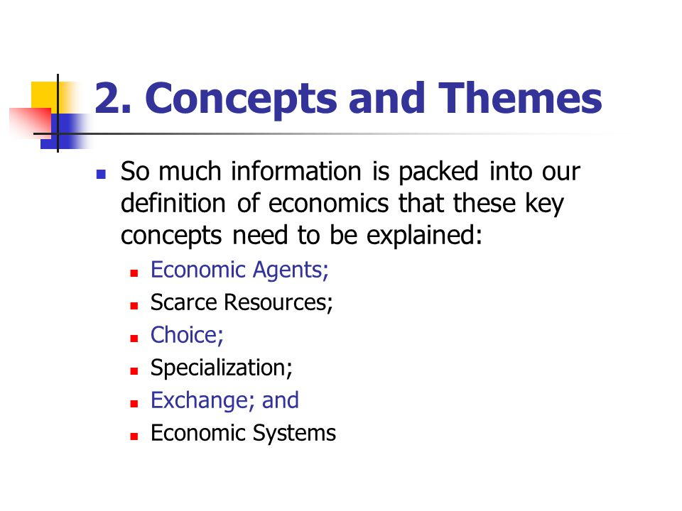 2. Concepts and Themes So much information is packed into our definition of economics that these key concepts need to be explained: Economic Agents; S