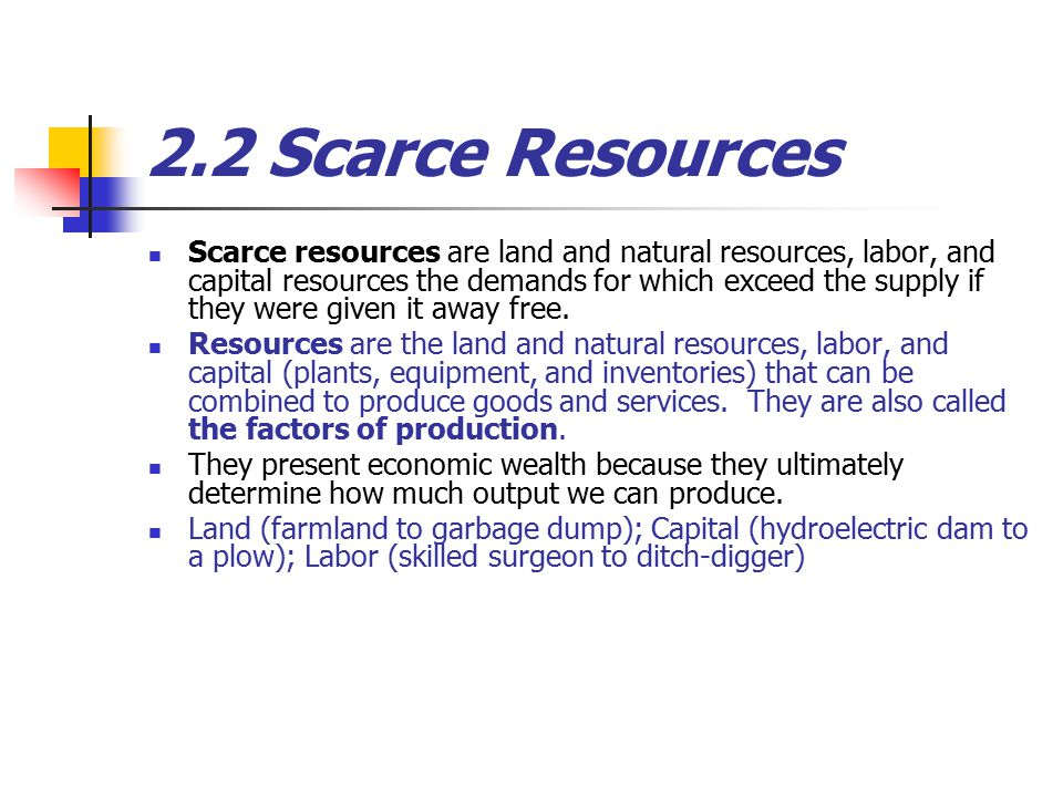 2.2 Scarce Resources Scarce resources are land and natural resources, labor, and capital resources the demands for which exceed the supply if they were given it away free.