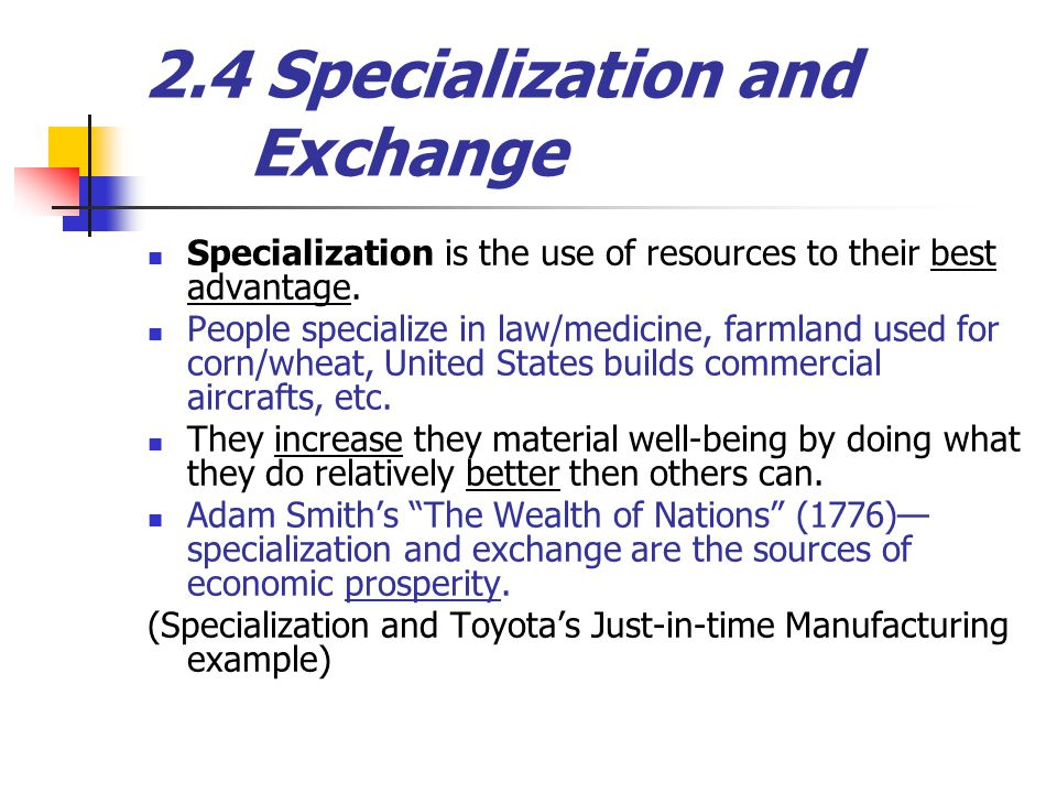 2.4 Specialization and Exchange Specialization is the use of resources to their best advantage.