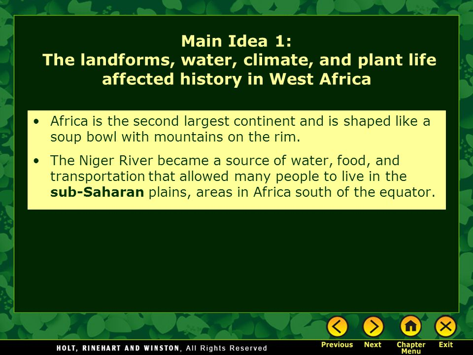 Main Idea 1: The landforms, water, climate, and plant life affected history in West Africa Africa is the second largest continent and is shaped like a soup bowl with mountains on the rim.