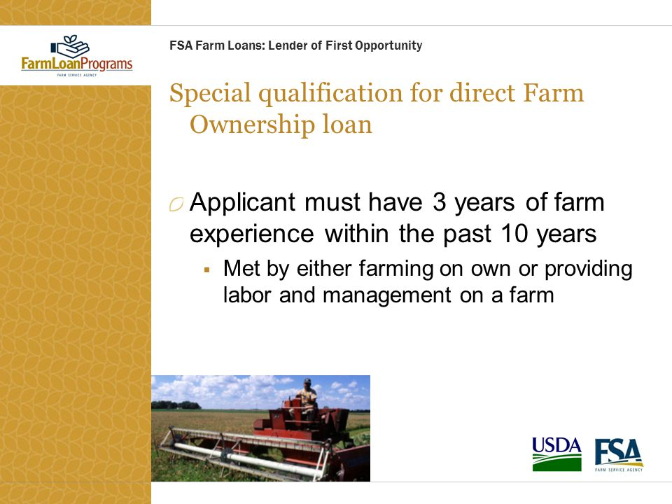 Special qualification for direct Farm Ownership loan Applicant must have 3 years of farm experience within the past 10 years  Met by either farming o