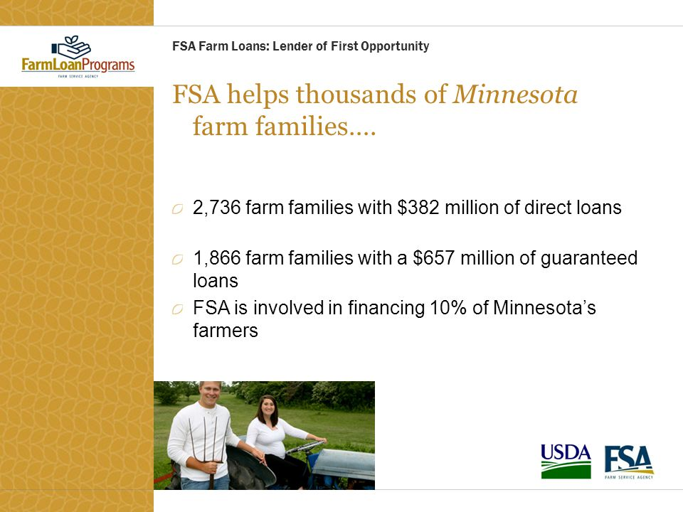 FSA helps thousands of Minnesota farm families…. 2,736 farm families with $382 million of direct loans 1,866 farm families with a $657 million of guar