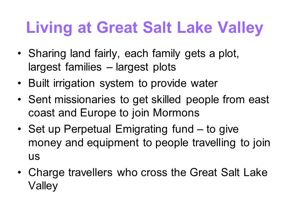 Living at Great Salt Lake Valley Sharing land fairly, each family gets a plot, largest families – largest plots Built irrigation system to provide wat