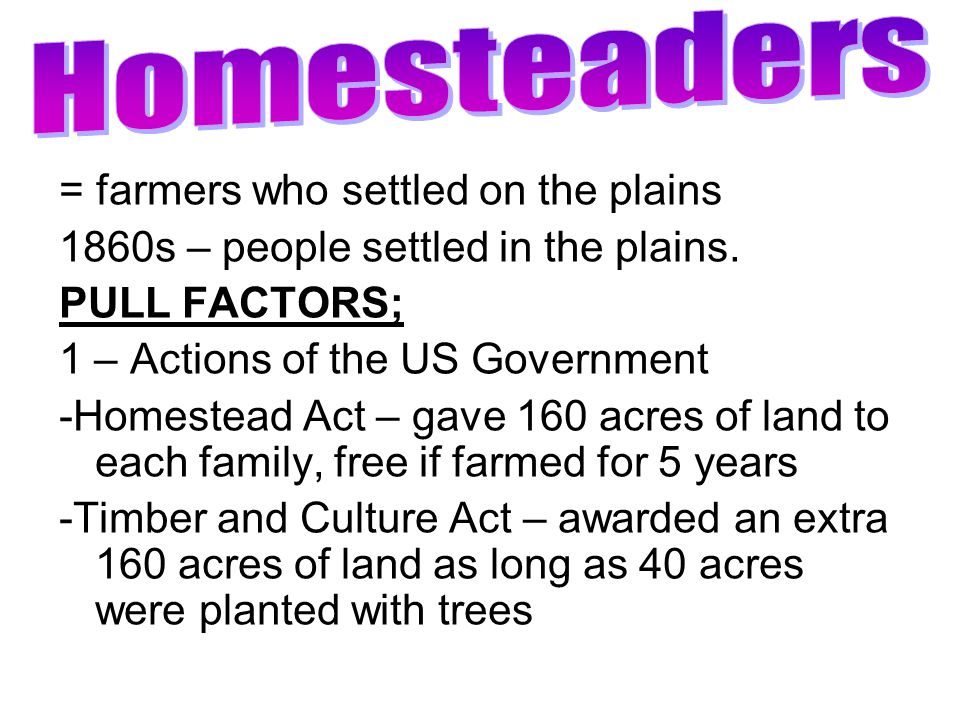 = farmers who settled on the plains 1860s – people settled in the plains. PULL FACTORS; 1 – Actions of the US Government -Homestead Act – gave 160 acr
