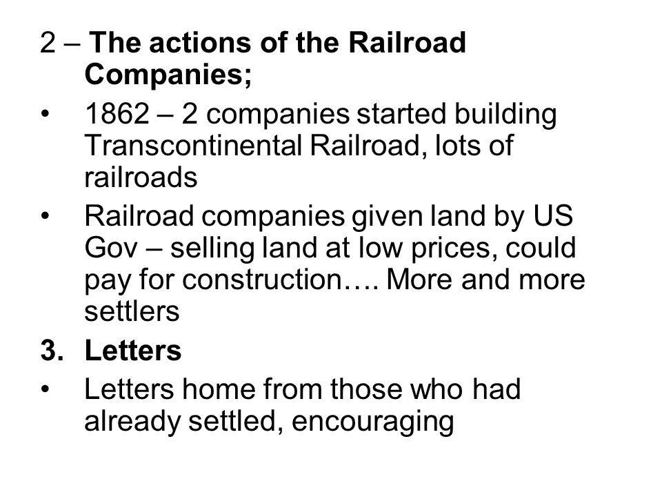 2 – The actions of the Railroad Companies; 1862 – 2 companies started building Transcontinental Railroad, lots of railroads Railroad companies given l