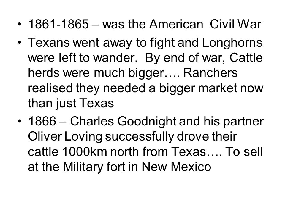 1861-1865 – was the American Civil War Texans went away to fight and Longhorns were left to wander. By end of war, Cattle herds were much bigger…. Ran