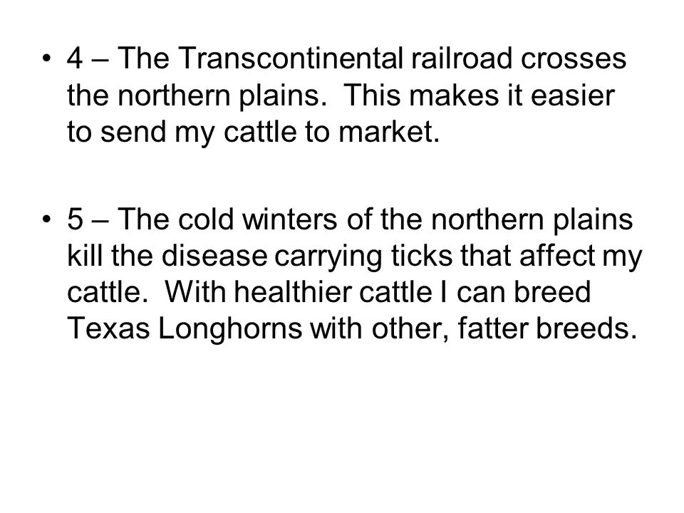 4 – The Transcontinental railroad crosses the northern plains. This makes it easier to send my cattle to market. 5 – The cold winters of the northern