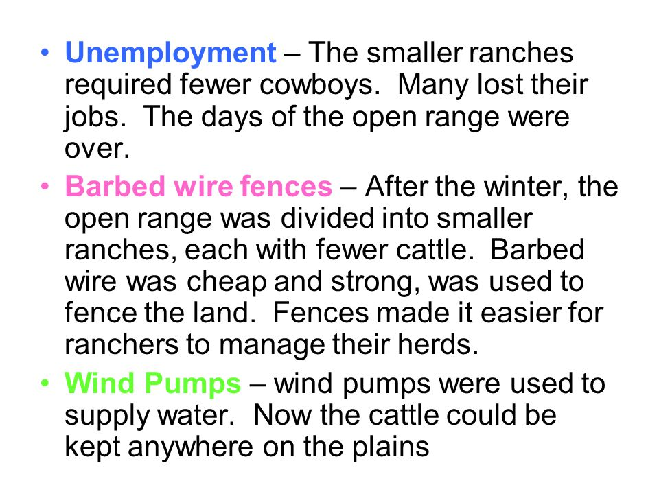 Unemployment – The smaller ranches required fewer cowboys. Many lost their jobs. The days of the open range were over. Barbed wire fences – After the