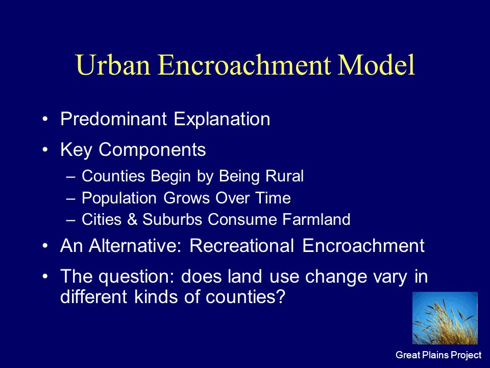 Great Plains Project Urban Encroachment Model Predominant Explanation Key Components –Counties Begin by Being Rural –Population Grows Over Time –Cities & Suburbs Consume Farmland An Alternative: Recreational Encroachment The question: does land use change vary in different kinds of counties?