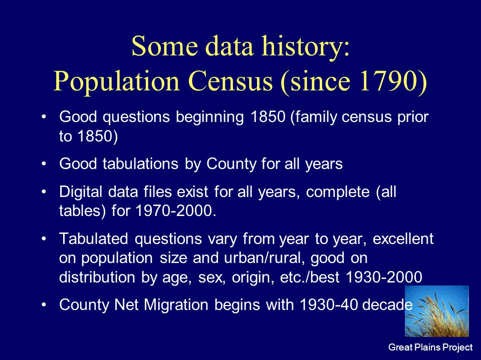 Great Plains Project Some data history: Population Census (since 1790) Good questions beginning 1850 (family census prior to 1850) Good tabulations by County for all years Digital data files exist for all years, complete (all tables) for 1970-2000.