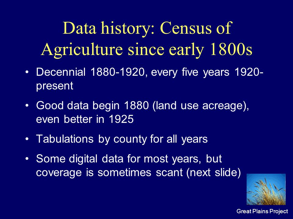 Great Plains Project Data history: Census of Agriculture since early 1800s Decennial 1880-1920, every five years 1920- present Good data begin 1880 (land use acreage), even better in 1925 Tabulations by county for all years Some digital data for most years, but coverage is sometimes scant (next slide)