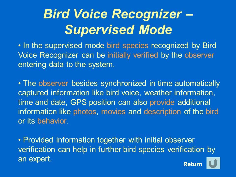 Bird Voice Recognizer – Supervised Mode Return In the supervised mode bird species recognized by Bird Voice Recognizer can be initially verified by th