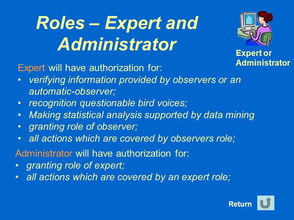 Roles – Expert and Administrator Return Expert or Administrator Expert will have authorization for: verifying information provided by observers or an