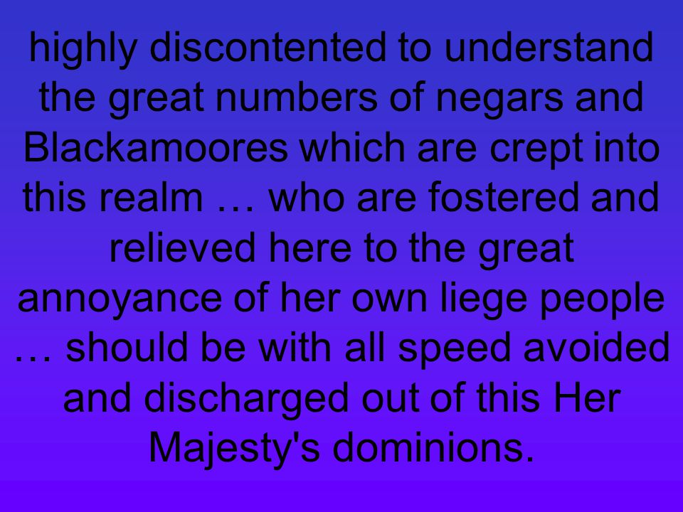 highly discontented to understand the great numbers of negars and Blackamoores which are crept into this realm … who are fostered and relieved here to the great annoyance of her own liege people … should be with all speed avoided and discharged out of this Her Majesty s dominions.