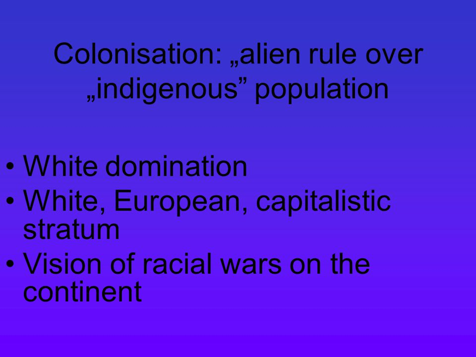 "Colonisation: ""alien rule over ""indigenous population White domination White, European, capitalistic stratum Vision of racial wars on the continent"