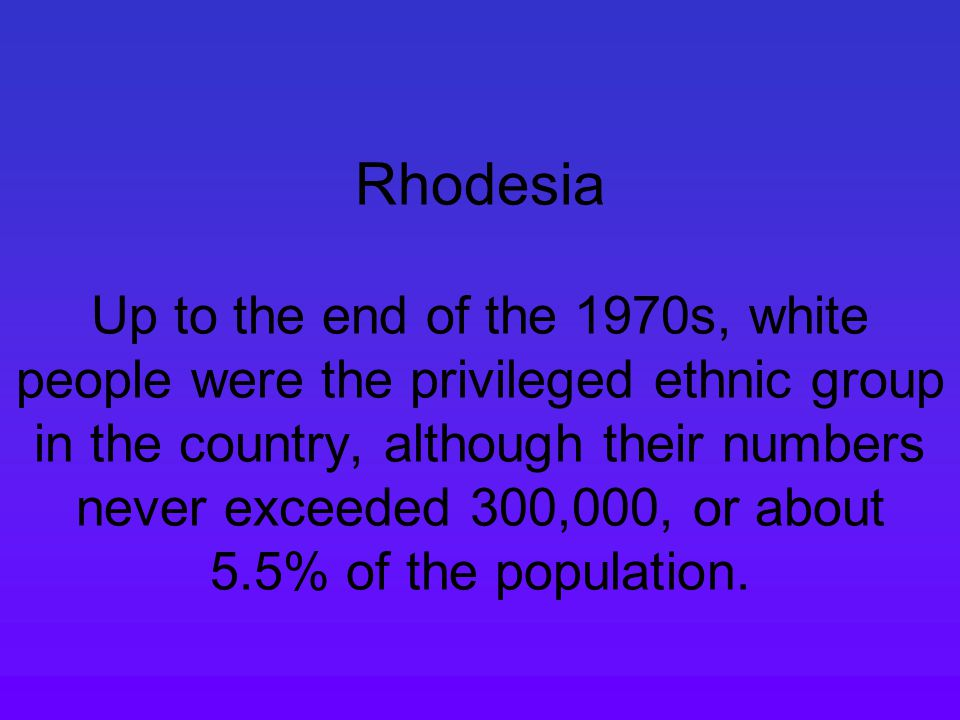 Rhodesia Up to the end of the 1970s, white people were the privileged ethnic group in the country, although their numbers never exceeded 300,000, or about 5.5% of the population.
