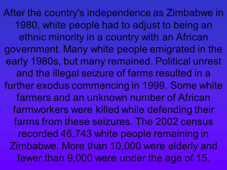 After the country s independence as Zimbabwe in 1980, white people had to adjust to being an ethnic minority in a country with an African government.