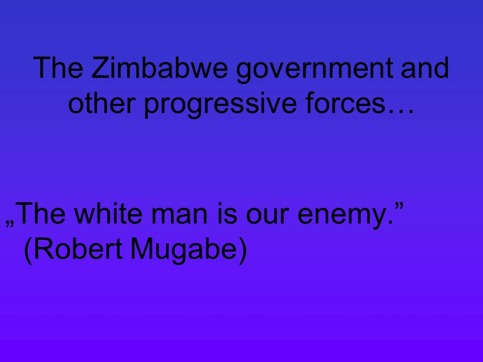 "The Zimbabwe government and other progressive forces… ""The white man is our enemy. (Robert Mugabe)"