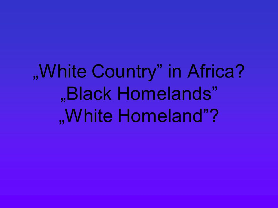 """""""White Country"""" in Africa? """"Black Homelands"""" """"White Homeland""""?"""