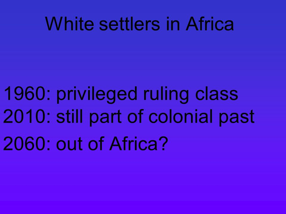 White settlers in Africa 1960: privileged ruling class 2010: still part of colonial past 2060: out of Africa?