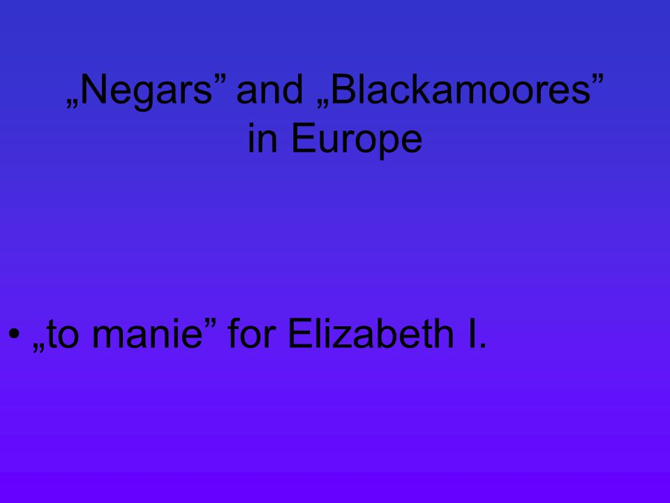 """Negars and ""Blackamoores in Europe ""to manie for Elizabeth I."
