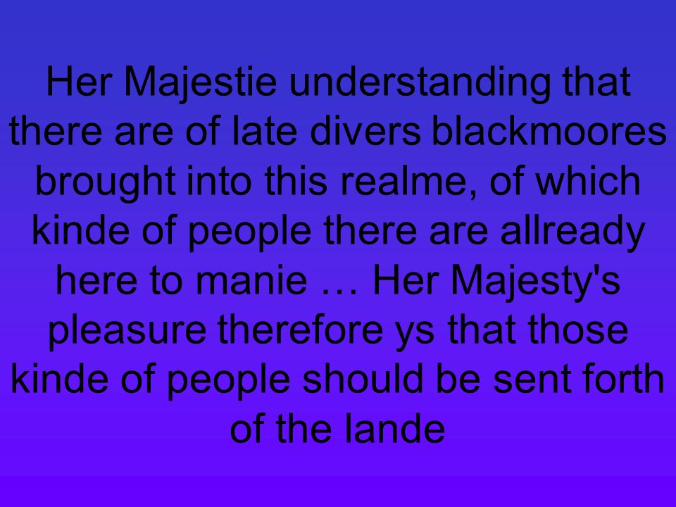 Her Majestie understanding that there are of late divers blackmoores brought into this realme, of which kinde of people there are allready here to manie … Her Majesty s pleasure therefore ys that those kinde of people should be sent forth of the lande
