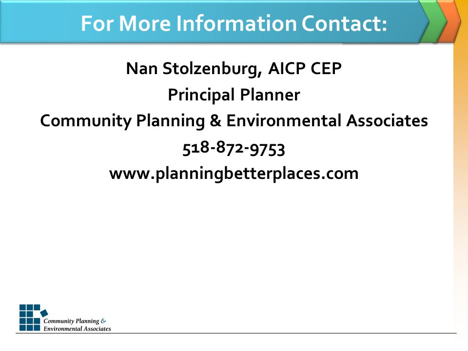 For More Information Contact: Nan Stolzenburg, AICP CEP Principal Planner Community Planning & Environmental Associates 518-872-9753 www.planningbetterplaces.com