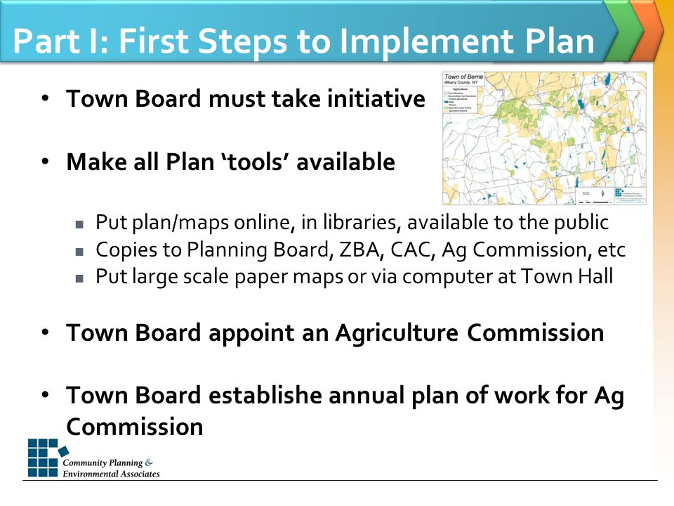 Part I: First Steps to Implement Plan Town Board must take initiative Make all Plan 'tools' available Put plan/maps online, in libraries, available to the public Copies to Planning Board, ZBA, CAC, Ag Commission, etc Put large scale paper maps or via computer at Town Hall Town Board appoint an Agriculture Commission Town Board establishe annual plan of work for Ag Commission