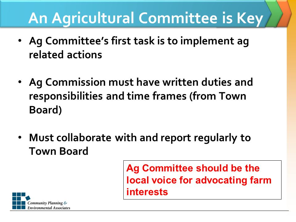 An Agricultural Committee is Key Ag Committee's first task is to implement ag related actions Ag Commission must have written duties and responsibilities and time frames (from Town Board) Must collaborate with and report regularly to Town Board Ag Committee should be the local voice for advocating farm interests