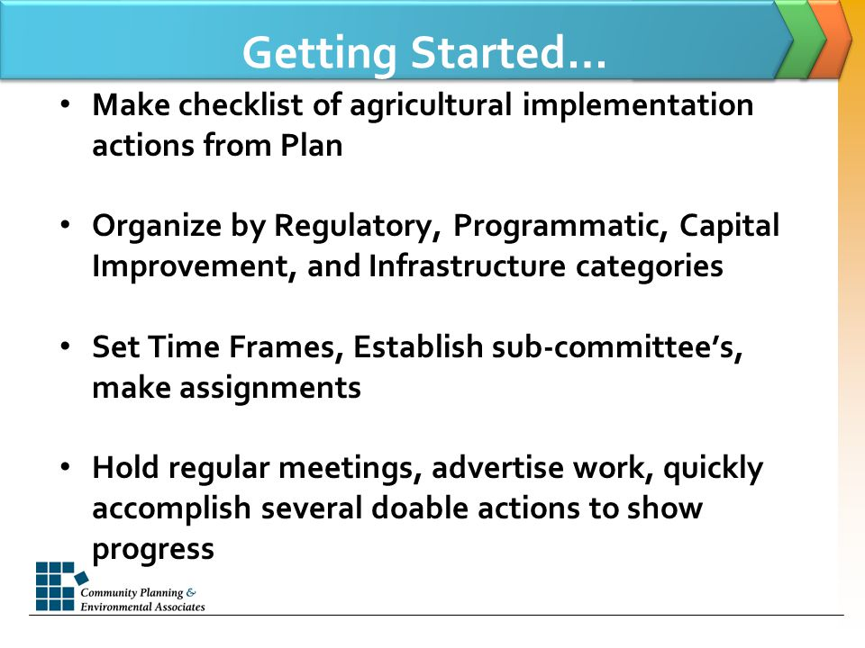 Getting Started… Make checklist of agricultural implementation actions from Plan Organize by Regulatory, Programmatic, Capital Improvement, and Infrastructure categories Set Time Frames, Establish sub-committee's, make assignments Hold regular meetings, advertise work, quickly accomplish several doable actions to show progress