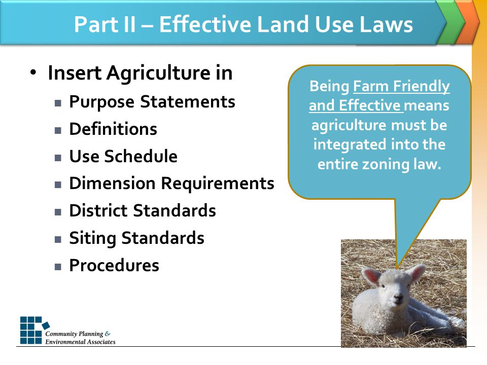 Part II – Effective Land Use Laws Insert Agriculture in Purpose Statements Definitions Use Schedule Dimension Requirements District Standards Siting Standards Procedures Being Farm Friendly and Effective means agriculture must be integrated into the entire zoning law.