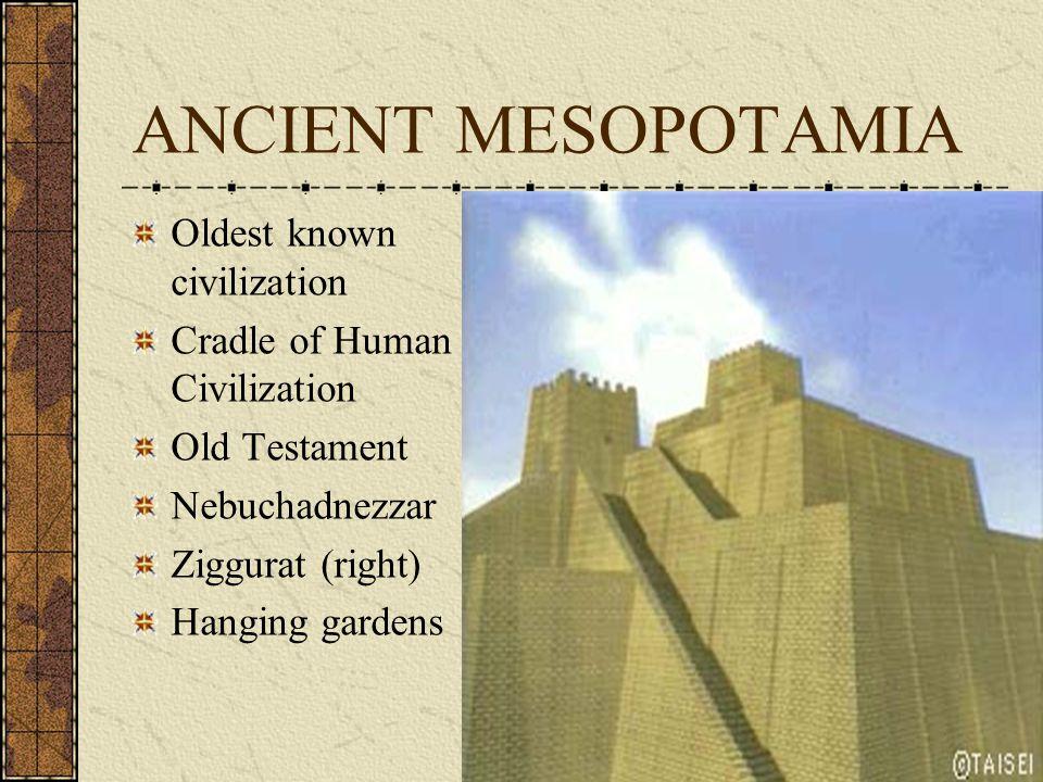 ANCIENT MESOPOTAMIA Oldest known civilization Cradle of Human Civilization Old Testament Nebuchadnezzar Ziggurat (right) Hanging gardens