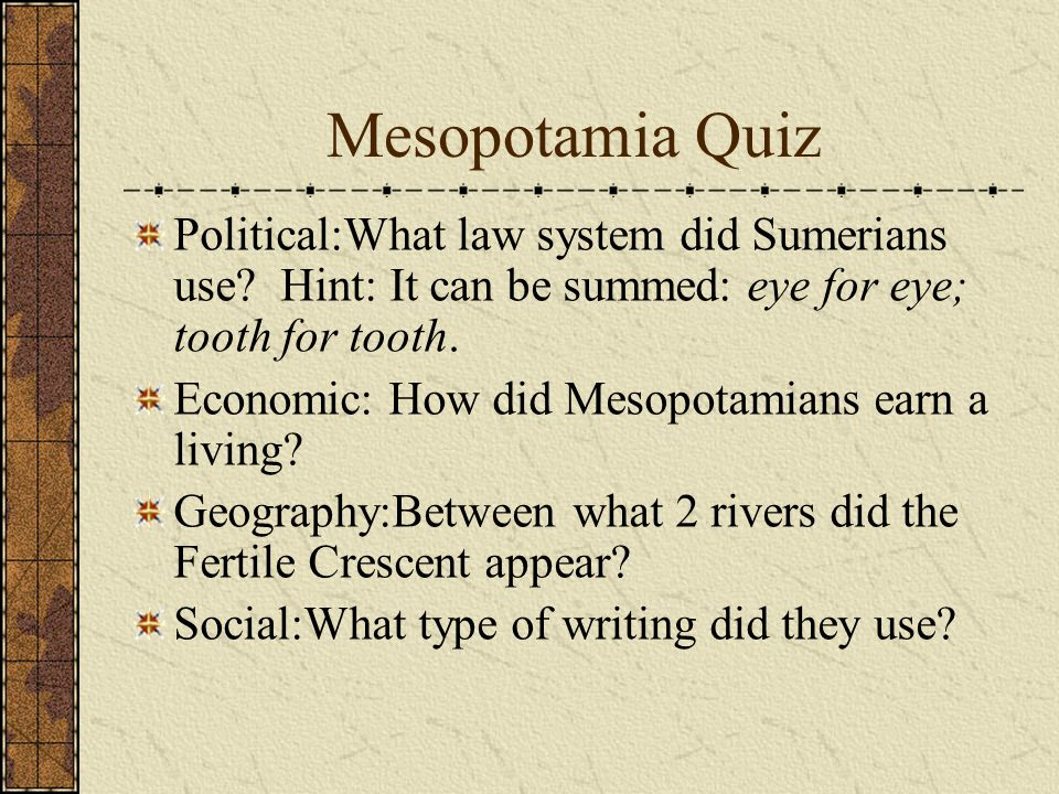 That concludes Mesopotamia. Any questions before the quiz