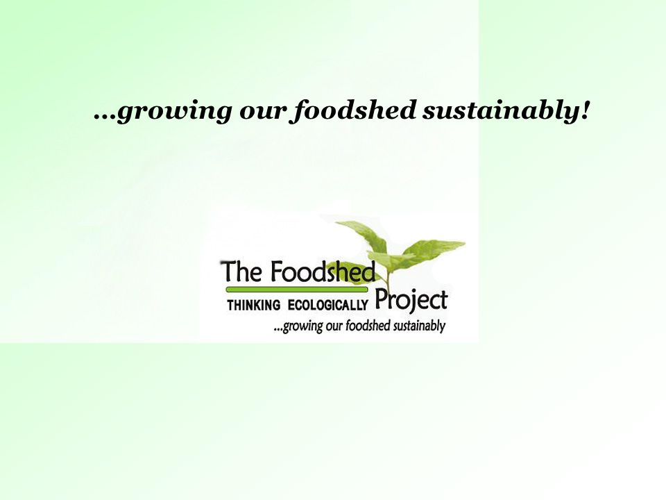Growing Your Foodshed! …growing our foodshed sustainably!