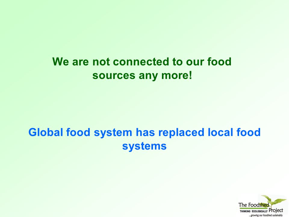 Global food system has replaced local food systems We are not connected to our food sources any more!