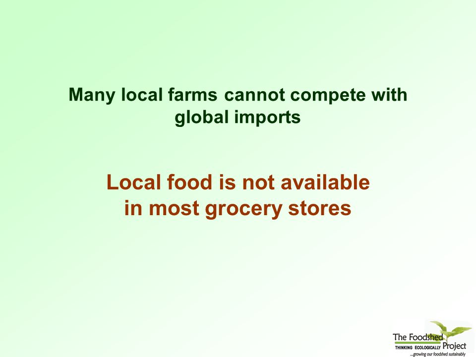 Many local farms cannot compete with global imports Local food is not available in most grocery stores