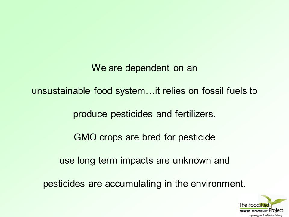 We are dependent on an unsustainable food system…it relies on fossil fuels to produce pesticides and fertilizers.