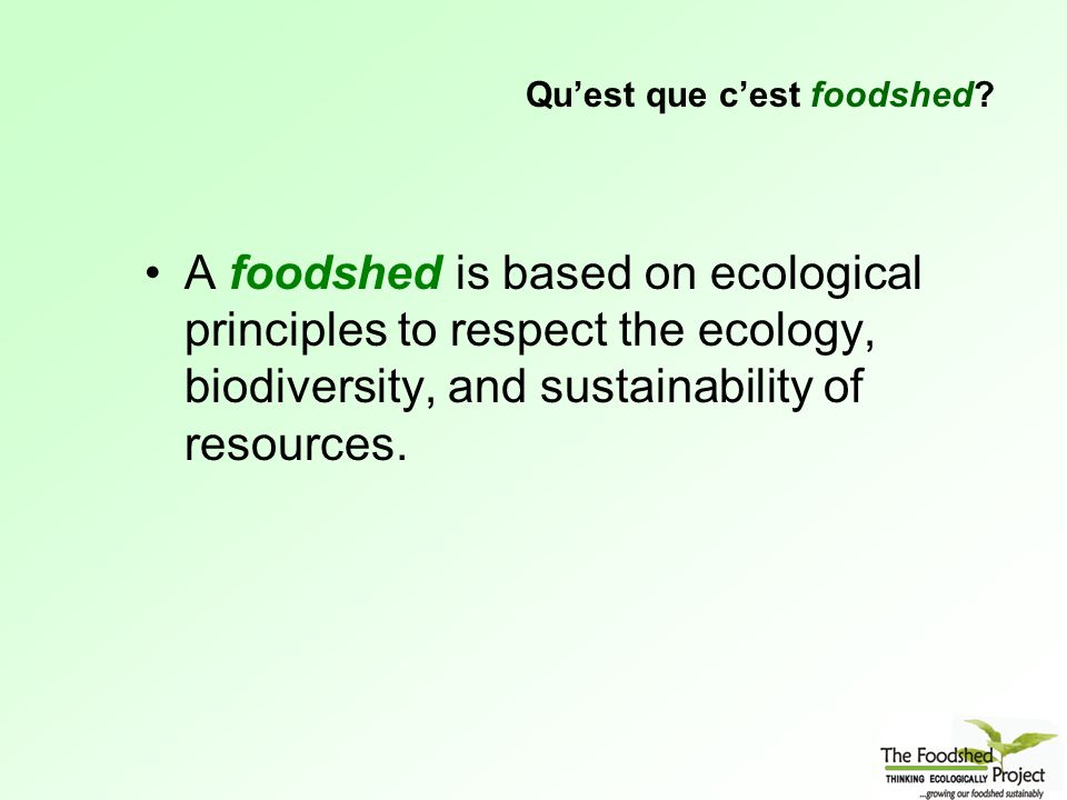 A foodshed is based on ecological principles to respect the ecology, biodiversity, and sustainability of resources.
