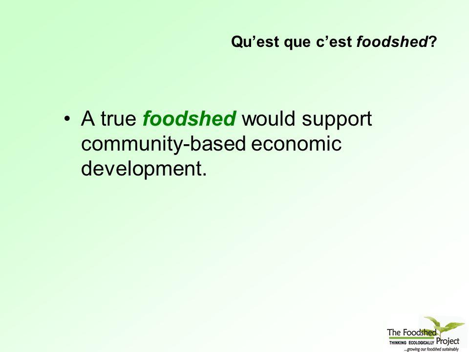 Qu'est que c'est foodshed A true foodshed would support community-based economic development.