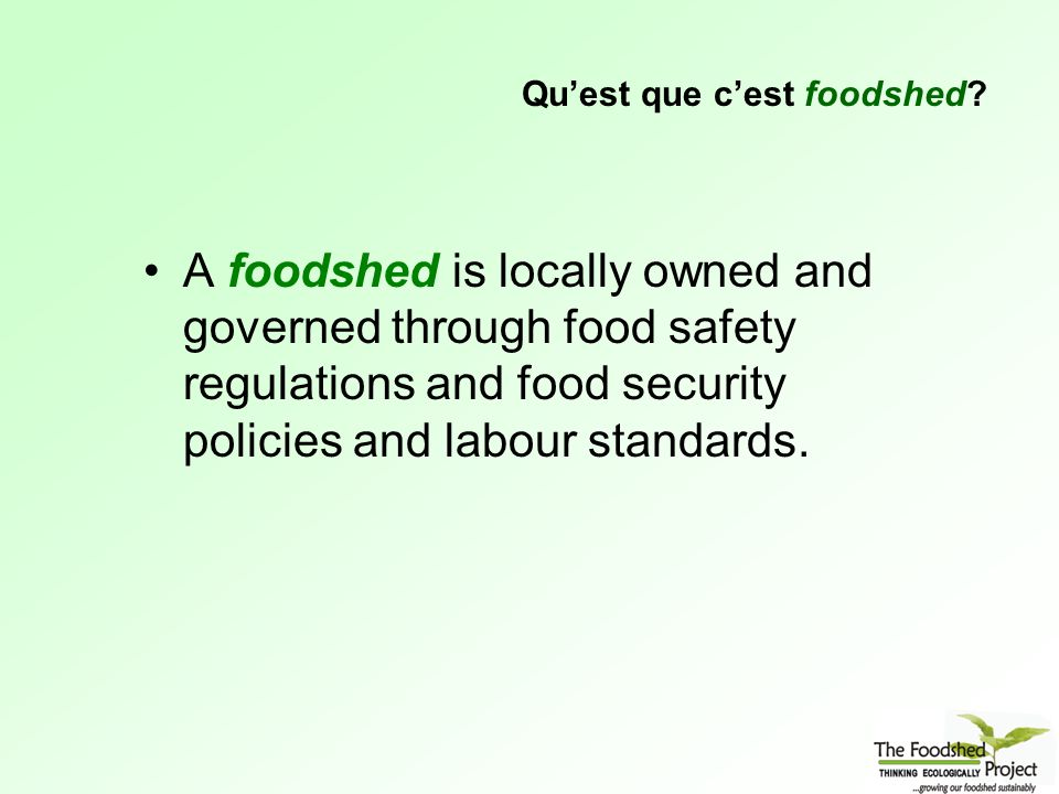 A foodshed is locally owned and governed through food safety regulations and food security policies and labour standards.