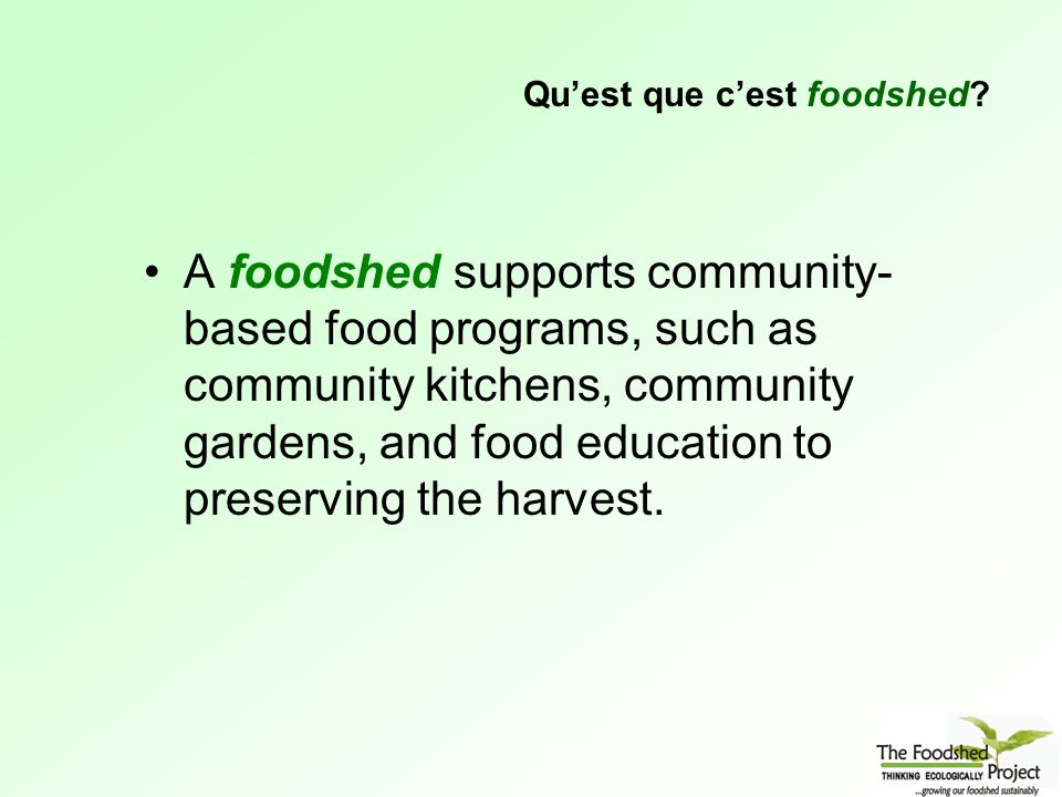 A foodshed supports community- based food programs, such as community kitchens, community gardens, and food education to preserving the harvest.