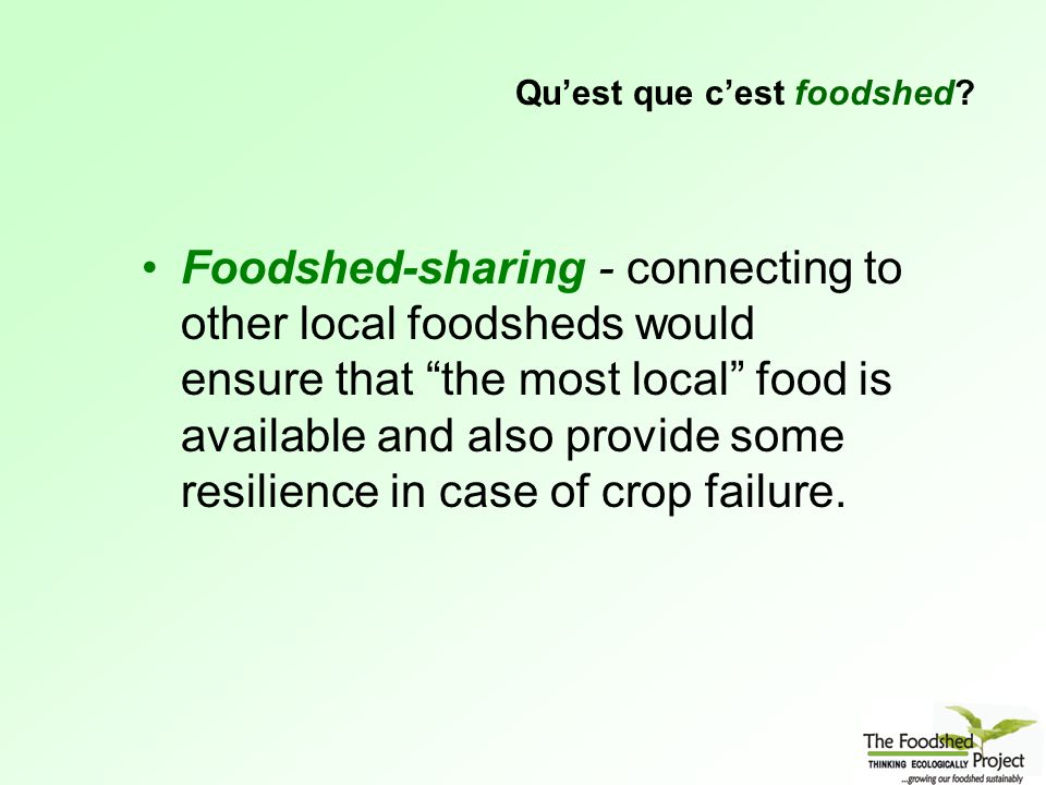 Foodshed-sharing - connecting to other local foodsheds would ensure that the most local food is available and also provide some resilience in case of crop failure.