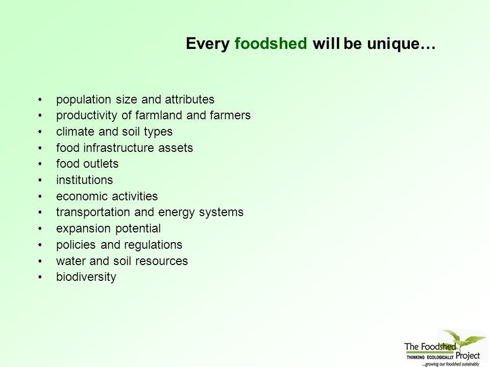 Every foodshed will be unique… population size and attributes productivity of farmland and farmers climate and soil types food infrastructure assets food outlets institutions economic activities transportation and energy systems expansion potential policies and regulations water and soil resources biodiversity