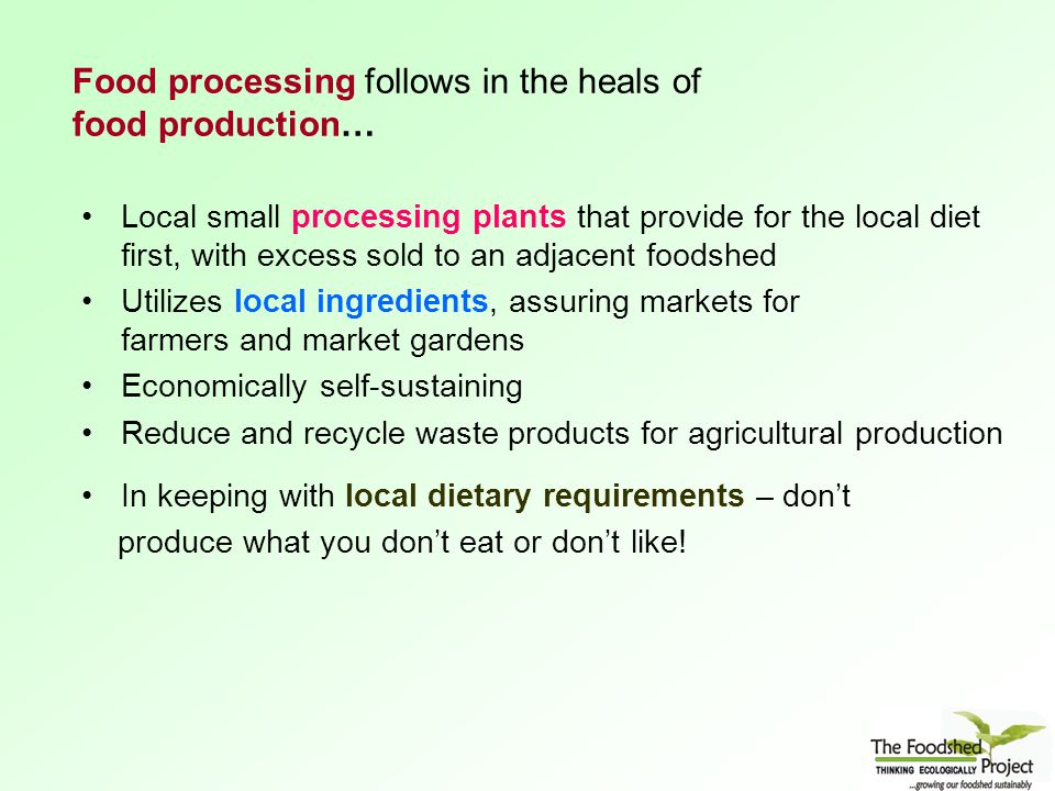 Food processing follows in the heals of food production… Local small processing plants that provide for the local diet first, with excess sold to an adjacent foodshed Utilizes local ingredients, assuring markets for farmers and market gardens Economically self-sustaining Reduce and recycle waste products for agricultural production In keeping with local dietary requirements – don't produce what you don't eat or don't like!