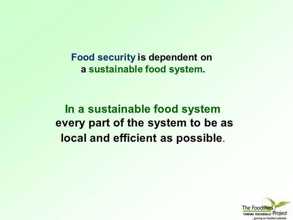 Food security is dependent on a sustainable food system.