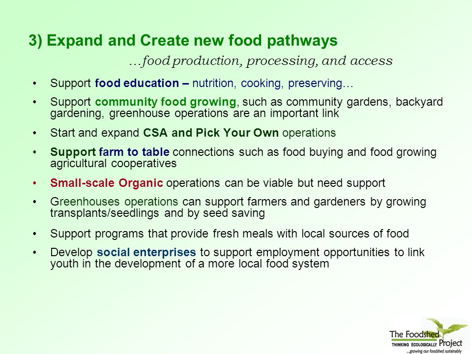 3) Expand and Create new food pathways …food production, processing, and access Support food education – nutrition, cooking, preserving… Support community food growing, such as community gardens, backyard gardening, greenhouse operations are an important link Start and expand CSA and Pick Your Own operations Support farm to table connections such as food buying and food growing agricultural cooperatives Small-scale Organic operations can be viable but need support Greenhouses operations can support farmers and gardeners by growing transplants/seedlings and by seed saving Support programs that provide fresh meals with local sources of food Develop social enterprises to support employment opportunities to link youth in the development of a more local food system