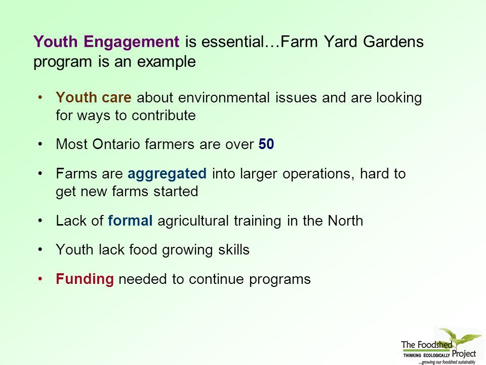 Youth Engagement is essential…Farm Yard Gardens program is an example Youth care about environmental issues and are looking for ways to contribute Most Ontario farmers are over 50 Farms are aggregated into larger operations, hard to get new farms started Lack of formal agricultural training in the North Youth lack food growing skills Funding needed to continue programs